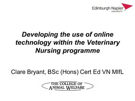 Developing the use of online technology within the Veterinary Nursing programme Clare Bryant, BSc (Hons) Cert Ed VN MIfL.