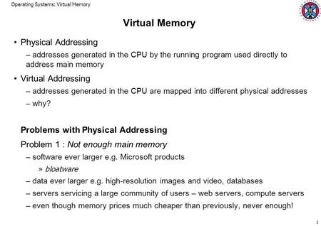Operating Systems: Virtual Memory 1 Virtual Memory Physical Addressing – addresses generated in the CPU by the running program used directly to address.