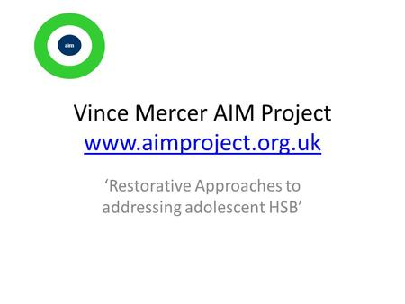 Vince Mercer AIM Project www.aimproject.org.uk www.aimproject.org.uk 'Restorative Approaches to addressing adolescent HSB' ai m.