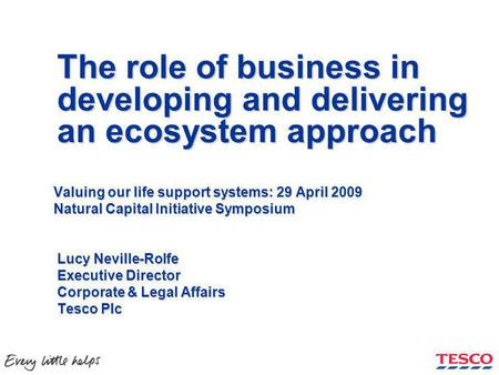 The role of business in developing and delivering an ecosystem approach Valuing our life support systems: 29 April 2009 Natural Capital Initiative Symposium.