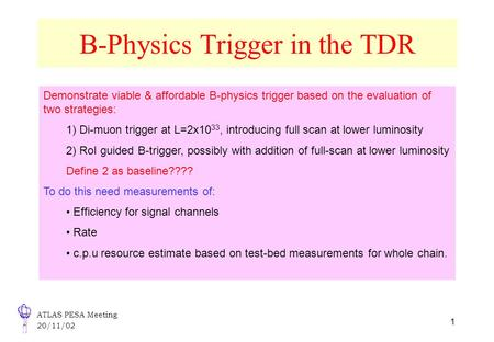 ATLAS PESA Meeting 20/11/02 1 B-Physics Trigger in the TDR Demonstrate viable & affordable B-physics trigger based on the evaluation of two strategies: