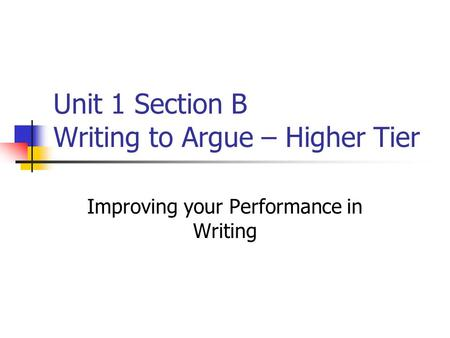 Unit 1 Section B Writing to Argue – Higher Tier Improving your Performance in Writing.