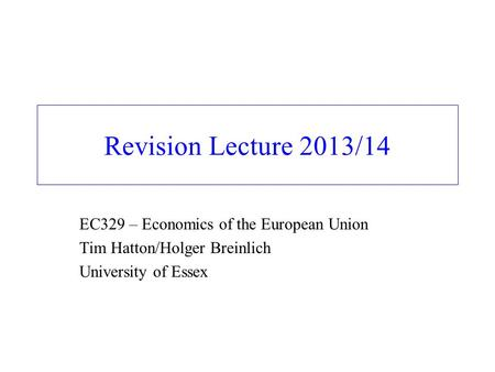 Revision Lecture 2013/14 EC329 – Economics of the European Union Tim Hatton/Holger Breinlich University of Essex.