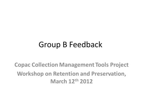Group B Feedback Copac Collection Management Tools Project Workshop on Retention and Preservation, March 12 th 2012.