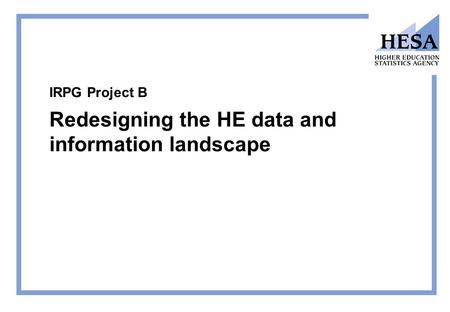 IRPG Project B Redesigning the HE data and information landscape.