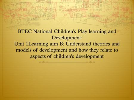 BTEC National Children's Play learning and <strong>Development</strong>: Unit 1Learning aim B: Understand theories and models of <strong>development</strong> and how they relate to aspects.
