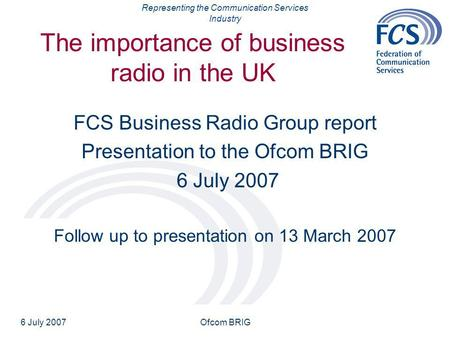 Representing the Communication Services Industry 6 July 2007Ofcom BRIG The importance of business radio in the UK FCS Business Radio Group report Presentation.