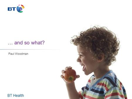 "BT Health … and so what? Paul Woodman. Change – one view Where are we now? Where are we planning to be? Where might we be? ""Think the unthinkable"""