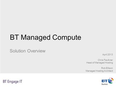 BT Managed Compute Solution Overview April 2013 Chris Faulkner Head of Managed Hosting Rob Ellison Managed Hosting Architect.