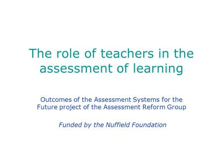 The role of teachers in the assessment of learning Outcomes of the Assessment Systems for the Future project of the Assessment Reform Group Funded by the.