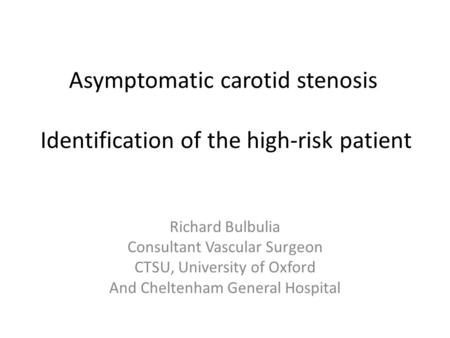 Asymptomatic carotid stenosis Identification of the high-risk patient Richard Bulbulia Consultant Vascular Surgeon CTSU, University of Oxford And Cheltenham.