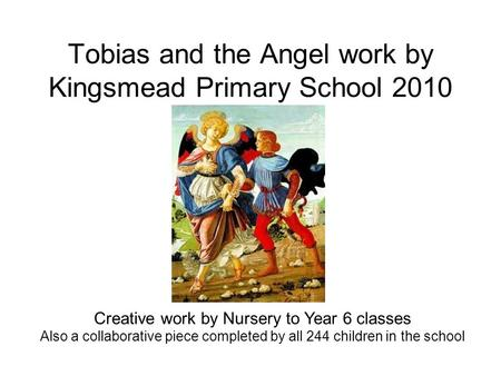 Tobias and the Angel work by Kingsmead Primary School 2010 Creative work by Nursery to Year 6 classes Also a collaborative piece completed by all 244 children.