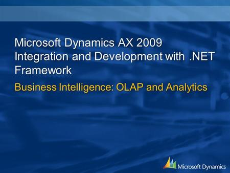 Microsoft Dynamics AX 2009 Integration and Development with.NET Framework Business Intelligence: OLAP and Analytics.