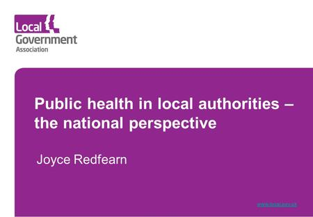 Public health in local authorities – the national perspective Joyce Redfearn www.local.gov.uk.