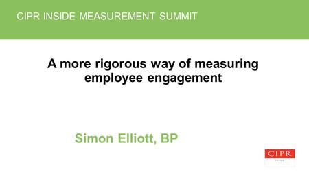 CIPR INSIDE MEASUREMENT SUMMIT A more rigorous way of measuring employee engagement Simon Elliott, BP.