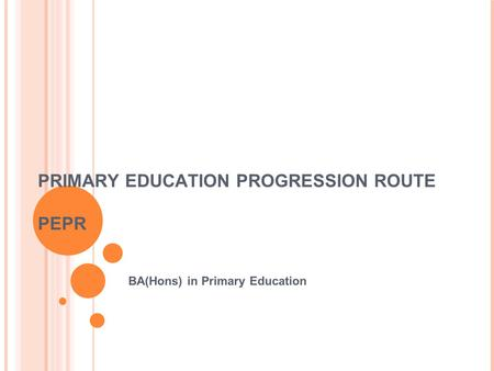 PRIMARY EDUCATION PROGRESSION ROUTE PEPR BA(Hons) in Primary Education.