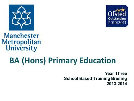 BA (Hons) Primary Education Year Three School Based Training Briefing 2013-2014.