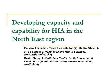 Developing capacity and capability for HIA in the North East region Balsam Ahmad (1), Tanja Pless-Mulloli (2), Martin White (3) (1,2,3 School of Population.