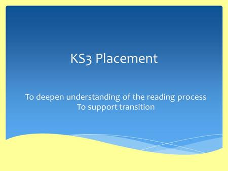 KS3 Placement To deepen understanding of the reading process To support transition.