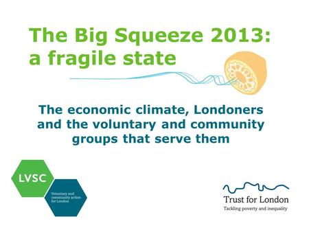 The Big Squeeze 2013: a fragile state The economic climate, Londoners and the voluntary and community groups that serve them.