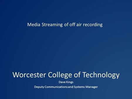 Worcester College of Technology Dave Kings Deputy Communications and Systems Manager Media Streaming of off air recording.