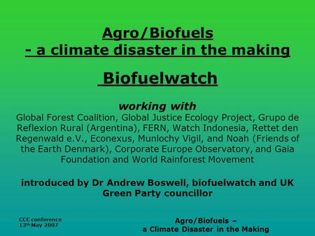 CCC conference 13 th May 2007 Agro/Biofuels – a Climate Disaster in the Making Agro/Biofuels - a climate disaster in the making Biofuelwatch working with.