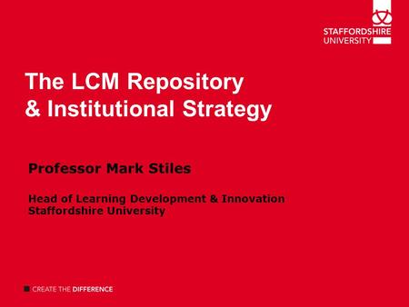 The LCM Repository & Institutional Strategy Professor Mark Stiles Head of Learning Development & Innovation Staffordshire University.