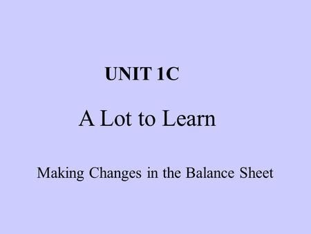 Making Changes in the Balance Sheet UNIT 1C A Lot to Learn.