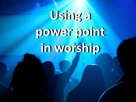 Using a power point in worship Using a power point in worship.