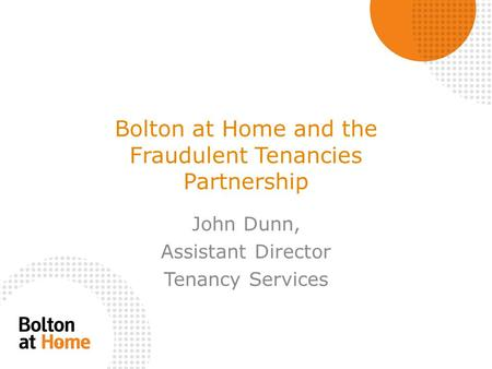 Bolton at Home and the Fraudulent Tenancies Partnership John Dunn, Assistant Director Tenancy Services.