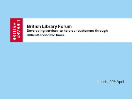 British Library Forum Developing services to help our customers through difficult economic times. Leeds, 29 th April.