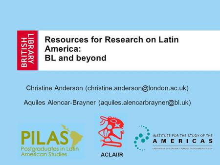 Resources for Research on Latin America: BL and beyond Christine Anderson Aquiles Alencar-Brayner