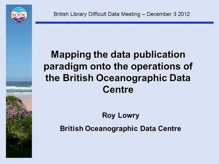 Mapping the data publication paradigm onto the operations of the British Oceanographic Data Centre Roy Lowry British Oceanographic Data Centre British.