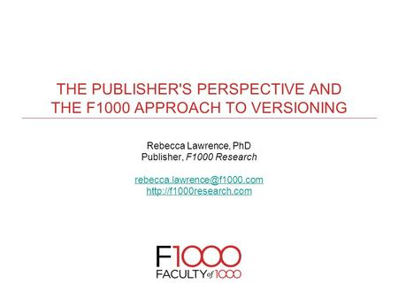 THE PUBLISHER'S PERSPECTIVE AND THE F1000 APPROACH TO VERSIONING Rebecca Lawrence, PhD Publisher, F1000 Research