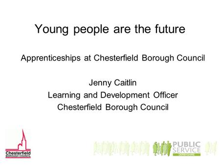 Young people are the future Apprenticeships at Chesterfield Borough Council Jenny Caitlin Learning and Development Officer Chesterfield Borough Council.