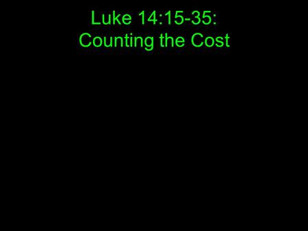 Luke 14:15-35: Counting the Cost. 15 When one of those at the table with him heard this, he said to Jesus, Blessed is the man who will eat at the feast.