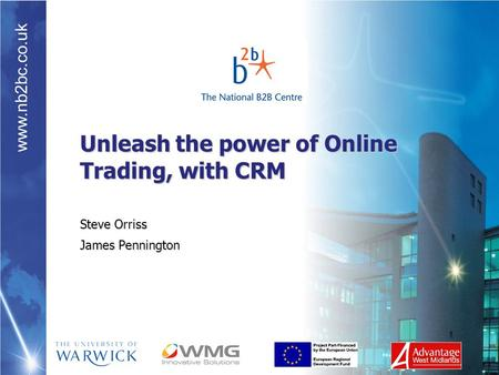 Www.nb2bc.co.uk Unleash the power of Online Trading, with CRM Steve Orriss James Pennington.