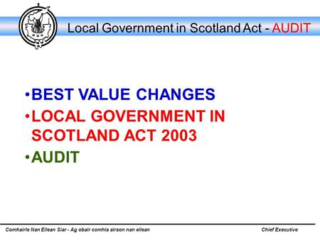 Comhairle Nan Eilean Siar - Ag obair comhla airson nan eileanChief Executive Local Government in Scotland Act - AUDIT BEST VALUE CHANGES LOCAL GOVERNMENT.
