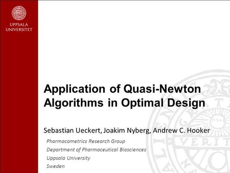 Sebastian Ueckert, Joakim Nyberg, Andrew C. Hooker Application of Quasi-Newton Algorithms in Optimal Design Pharmacometrics Research Group Department of.