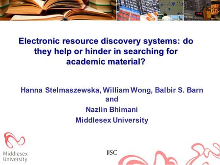 Electronic resource discovery systems: do they help or hinder in searching for academic material? Hanna Stelmaszewska, William Wong, Balbir S. Barn and.