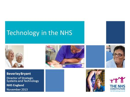 Beverley Bryant Director of Strategic Systems and Technology NHS England November 2013 Technology in the NHS.