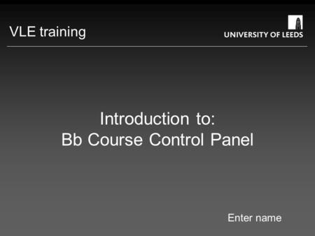 Introduction to: Bb Course Control Panel Enter name VLE training.