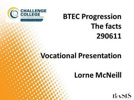 BTEC Progression The facts 290611 Vocational Presentation Lorne McNeill.