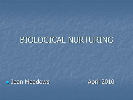 BIOLOGICAL NURTURING Jean Meadows April 2010 Jean Meadows April 2010.