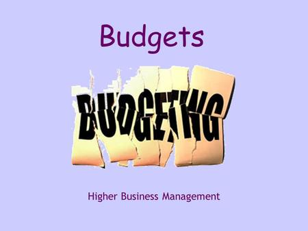 Higher Business Management Budgets. What is a Budget? A document showing what the organisation predicts they are going to spend in the future Usually.