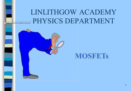 1 LINLITHGOW ACADEMY PHYSICS DEPARTMENT MOSFETs 2 MOSFETS: CONTENT STATEMENTS Describe the structure of an n-channel enhancement MOSFET using the terms: