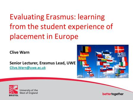 Evaluating Erasmus: learning from the student experience of placement in Europe Clive Warn Senior Lecturer, Erasmus Lead, UWE