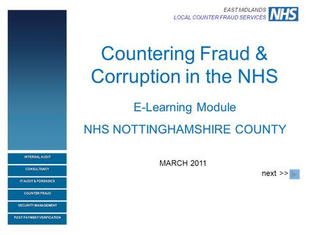 EAST MIDLANDS LOCAL COUNTER FRAUD SERVICES Countering Fraud & Corruption in the NHS MARCH 2011 E-Learning Module NHS NOTTINGHAMSHIRE COUNTY next>>