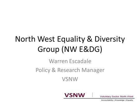 North West Equality & Diversity Group (NW E&DG) Warren Escadale Policy & Research Manager VSNW.