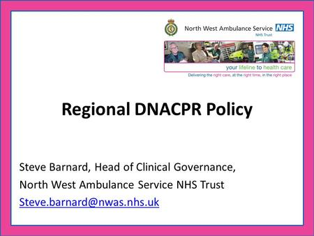 Regional DNACPR Policy Steve Barnard, Head of Clinical Governance, North West Ambulance Service NHS Trust